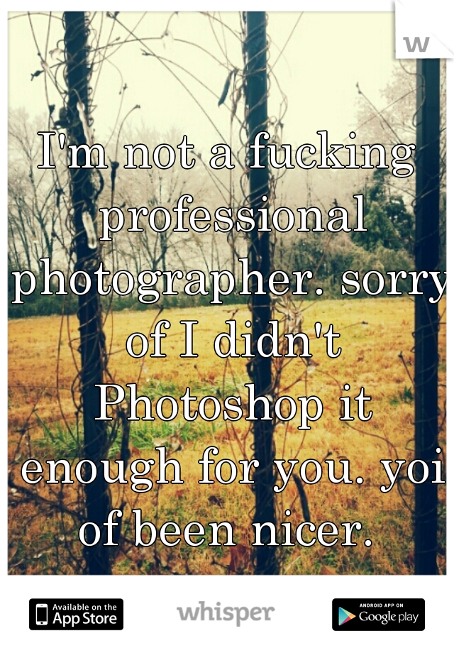 I'm not a fucking professional photographer. sorry of I didn't Photoshop it enough for you. yoi of been nicer.