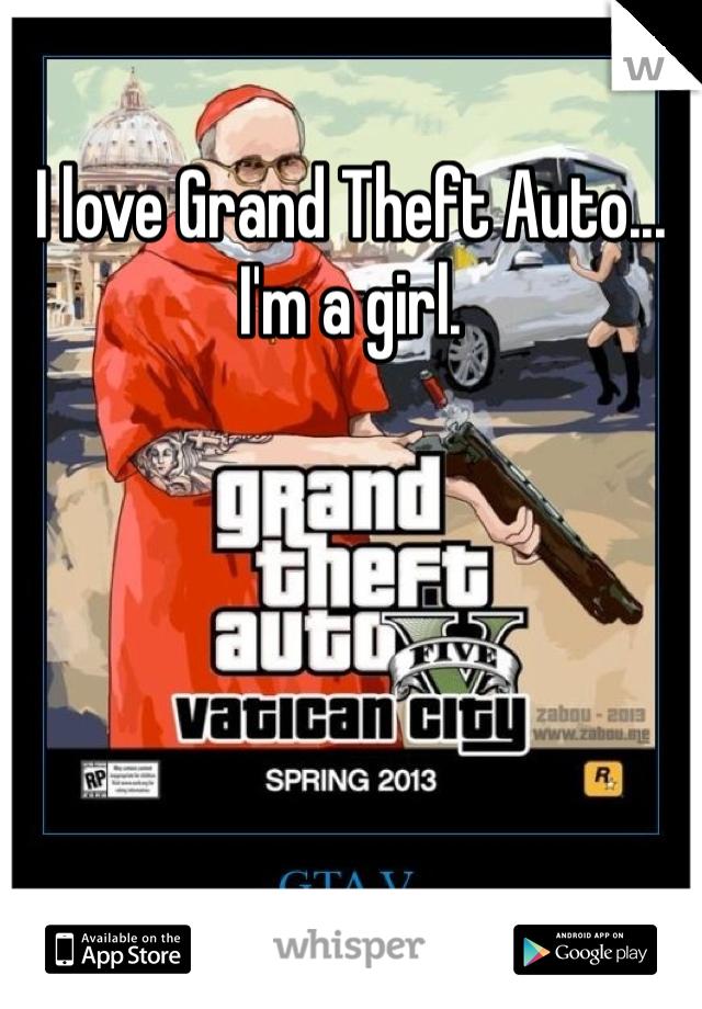 I love Grand Theft Auto... I'm a girl.