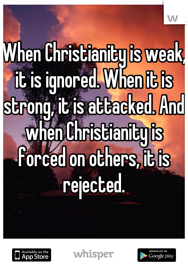 When Christianity is weak, it is ignored. When it is strong, it is attacked. And when Christianity is forced on others, it is rejected.