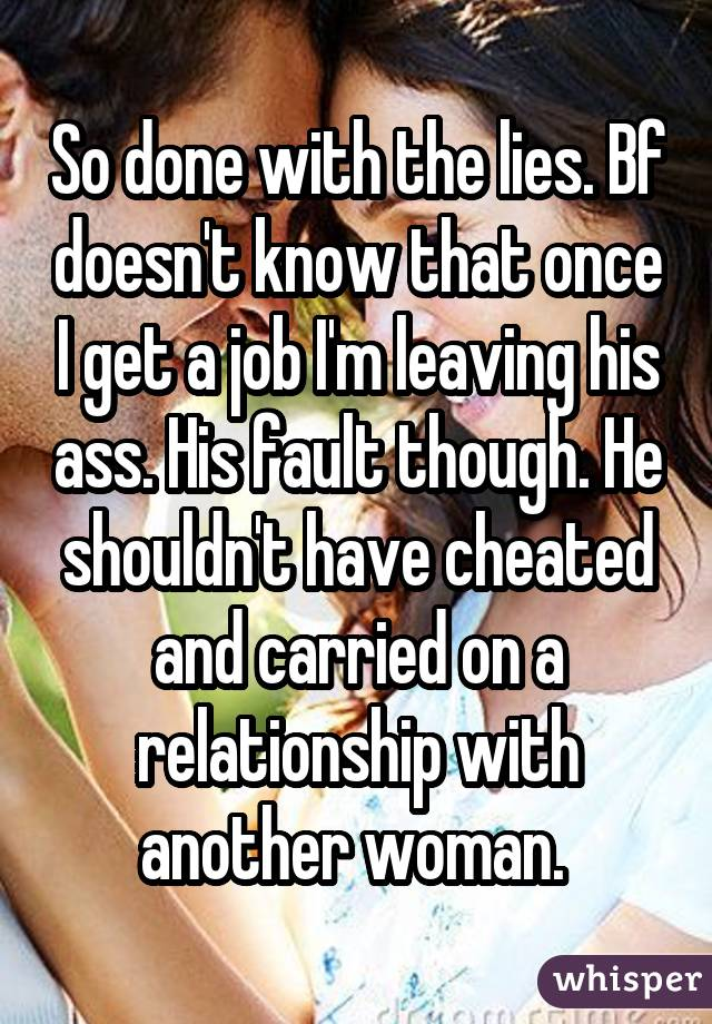 So done with the lies. Bf doesn't know that once I get a job I'm leaving his ass. His fault though. He shouldn't have cheated and carried on a relationship with another woman.