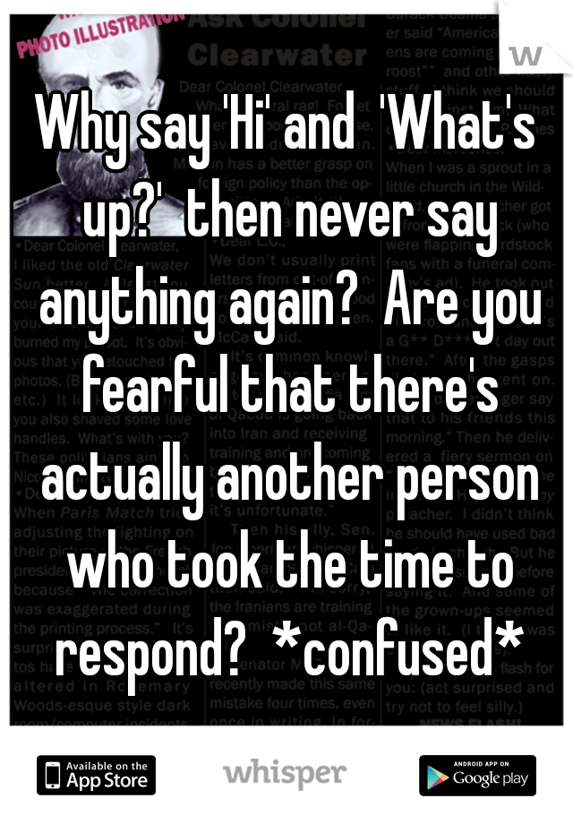 Why say 'Hi' and  'What's up?'  then never say anything again?  Are you fearful that there's actually another person who took the time to respond?  *confused*