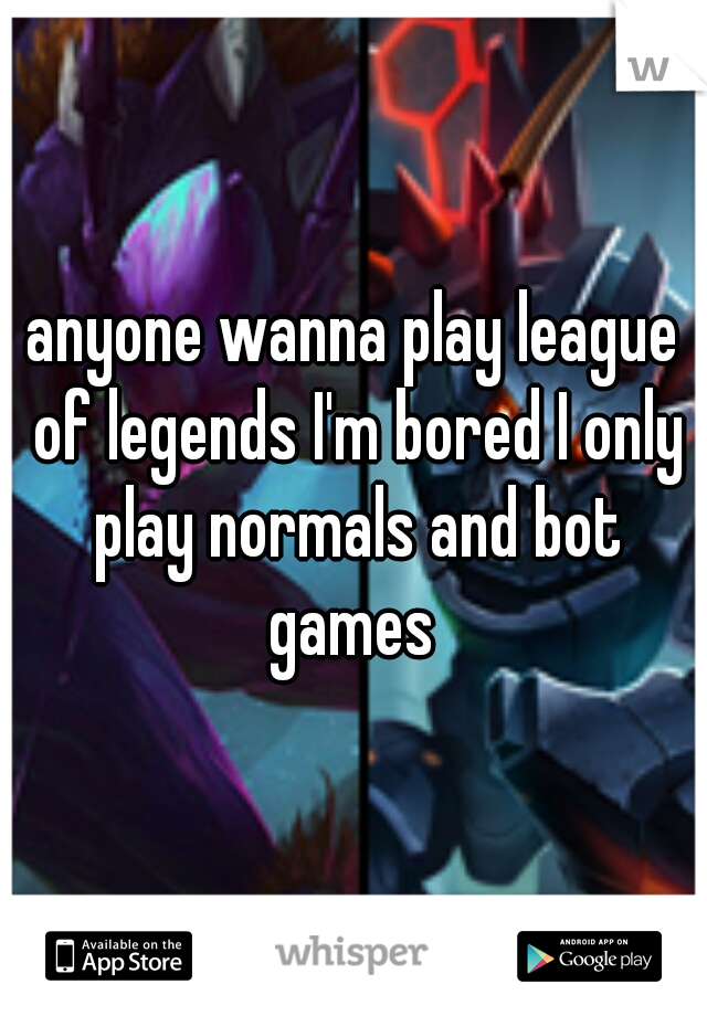 anyone wanna play league of legends I'm bored I only play normals and bot games