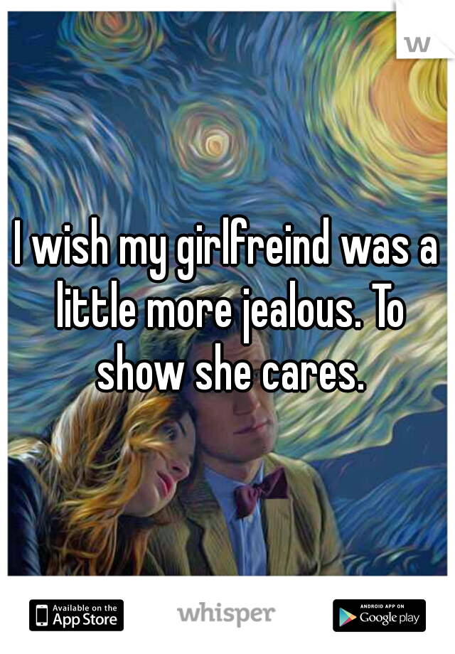 I wish my girlfreind was a little more jealous. To show she cares.