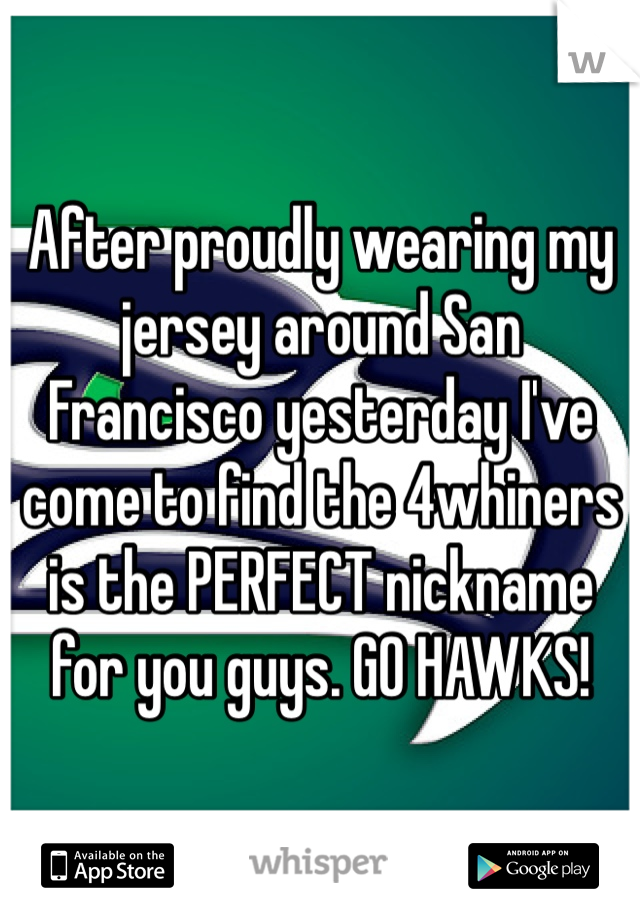 After proudly wearing my jersey around San Francisco yesterday I've come to find the 4whiners is the PERFECT nickname for you guys. GO HAWKS!