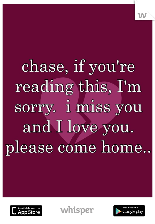 chase, if you're reading this, I'm sorry.  i miss you and I love you. please come home..
