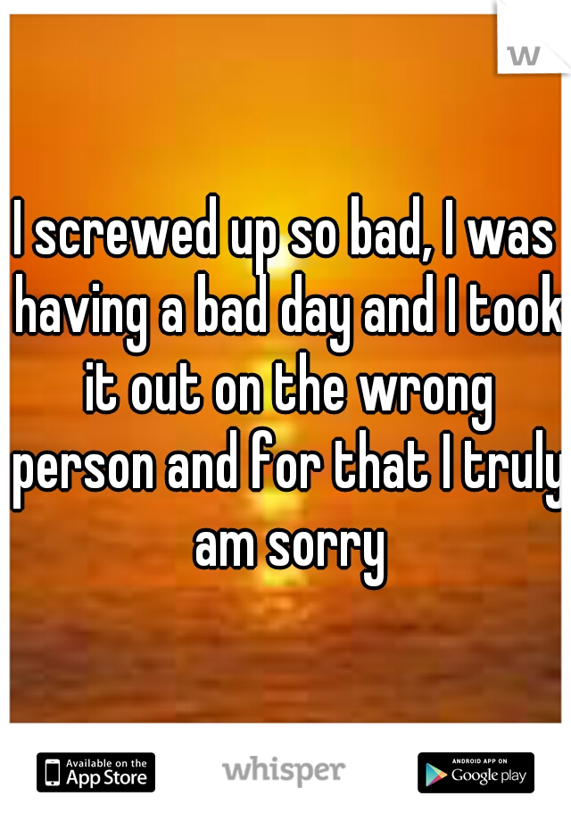 I screwed up so bad, I was having a bad day and I took it out on the wrong person and for that I truly am sorry