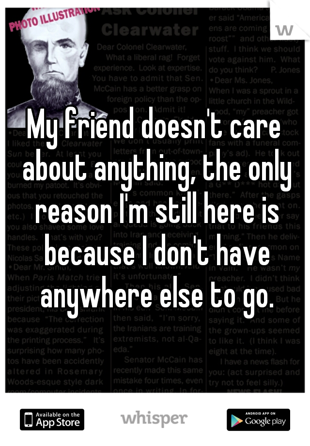 My friend doesn't care about anything, the only reason I'm still here is because I don't have anywhere else to go.