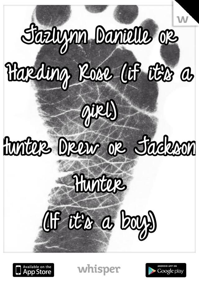 Jazlynn Danielle or Harding Rose (if it's a girl)  Hunter Drew or Jackson Hunter (If it's a boy)