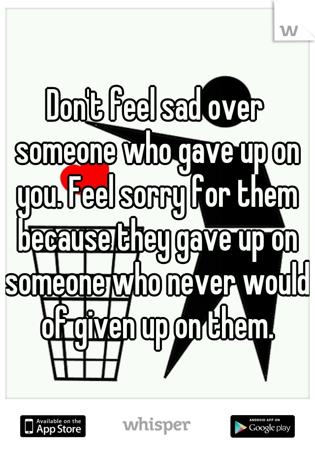 Don't feel sad over someone who gave up on you. Feel sorry for them because they gave up on someone who never would of given up on them.