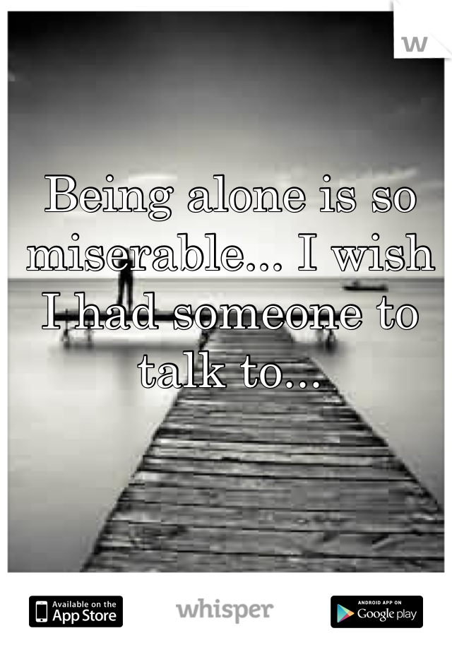 Being alone is so miserable... I wish I had someone to talk to...