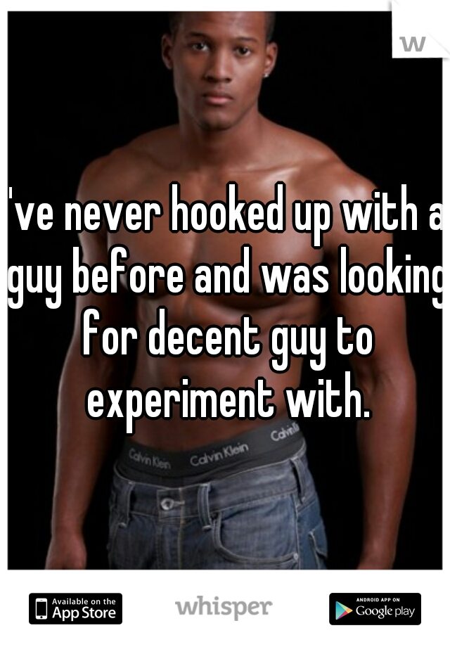 I've never hooked up with a guy before and was looking for decent guy to experiment with.