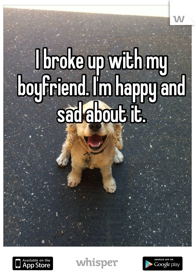 I broke up with my boyfriend. I'm happy and sad about it.