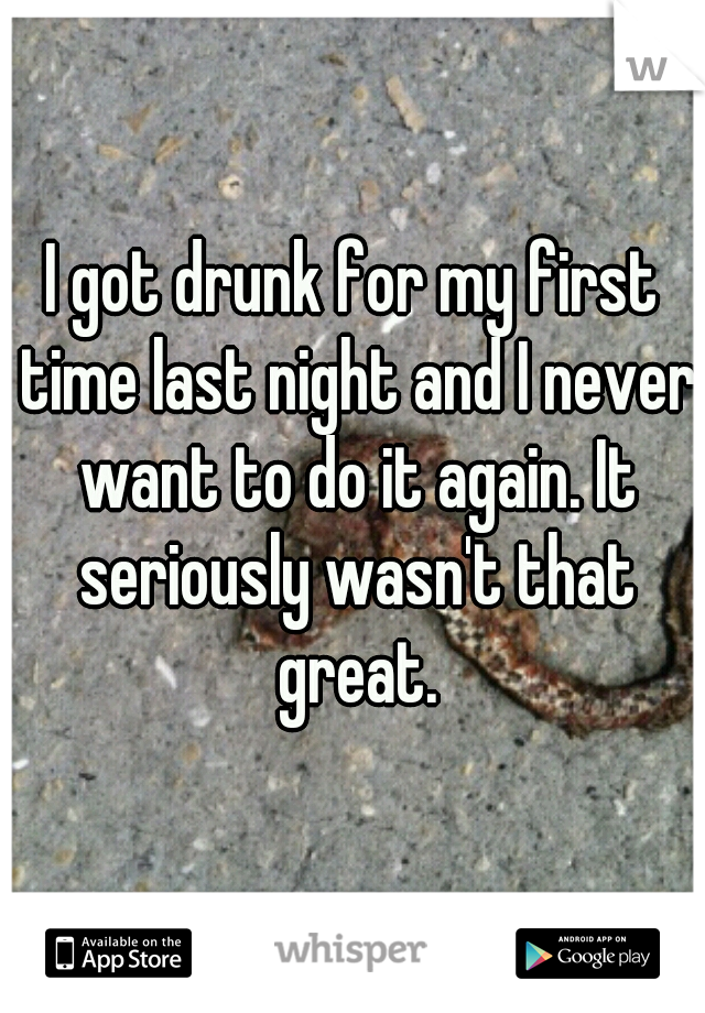 I got drunk for my first time last night and I never want to do it again. It seriously wasn't that great.