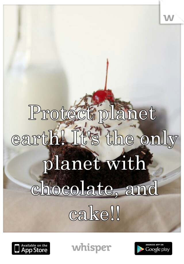 Protect planet earth! It's the only planet with chocolate, and cake!!