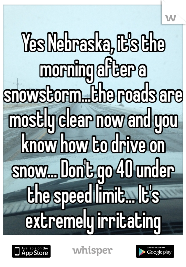 Yes Nebraska, it's the morning after a snowstorm...the roads are mostly clear now and you know how to drive on snow… Don't go 40 under the speed limit… It's extremely irritating