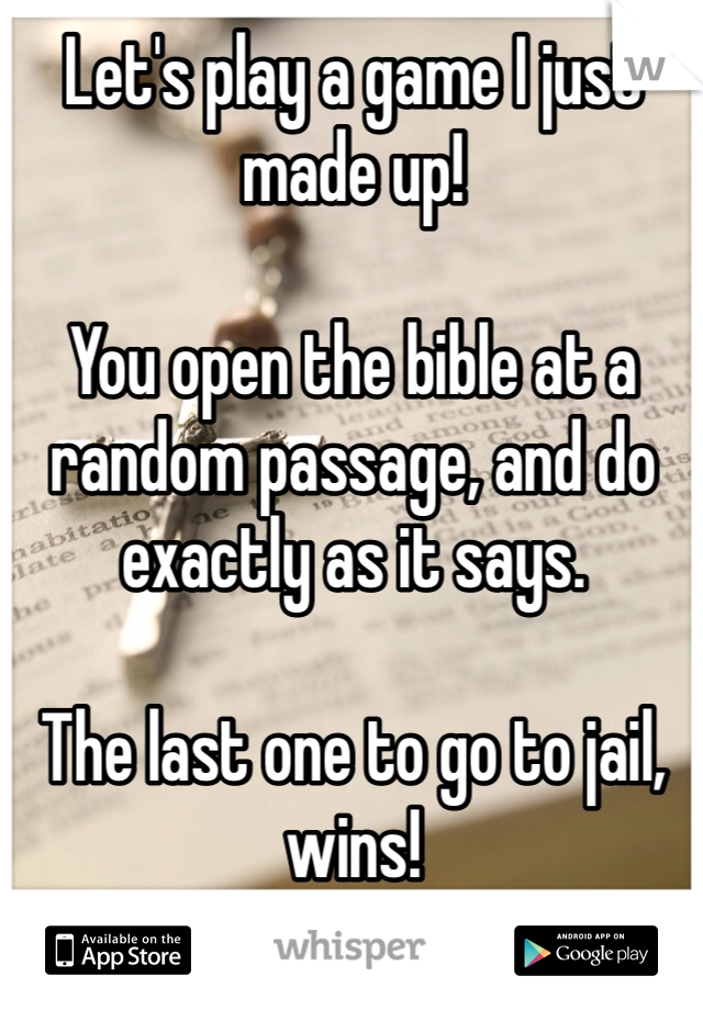 Let's play a game I just made up!  You open the bible at a random passage, and do exactly as it says.  The last one to go to jail, wins!