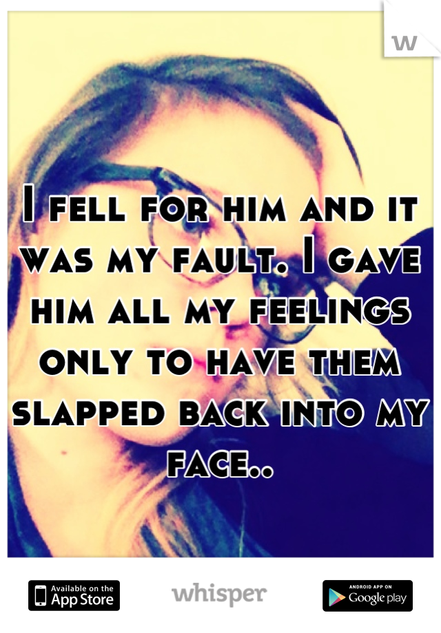 I fell for him and it was my fault. I gave him all my feelings only to have them slapped back into my face..