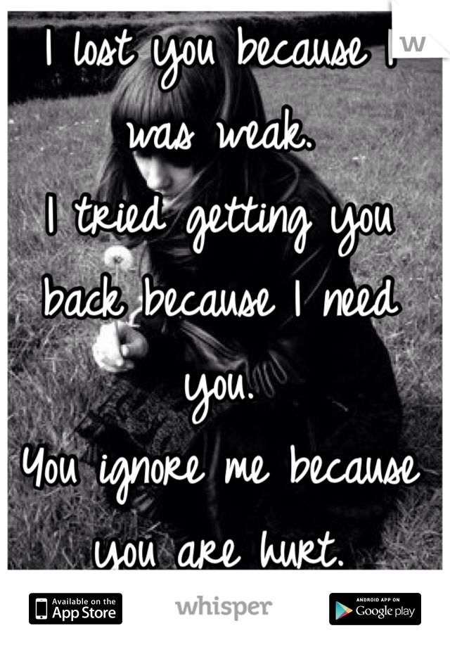 I lost you because I was weak.  I tried getting you back because I need you. You ignore me because you are hurt.
