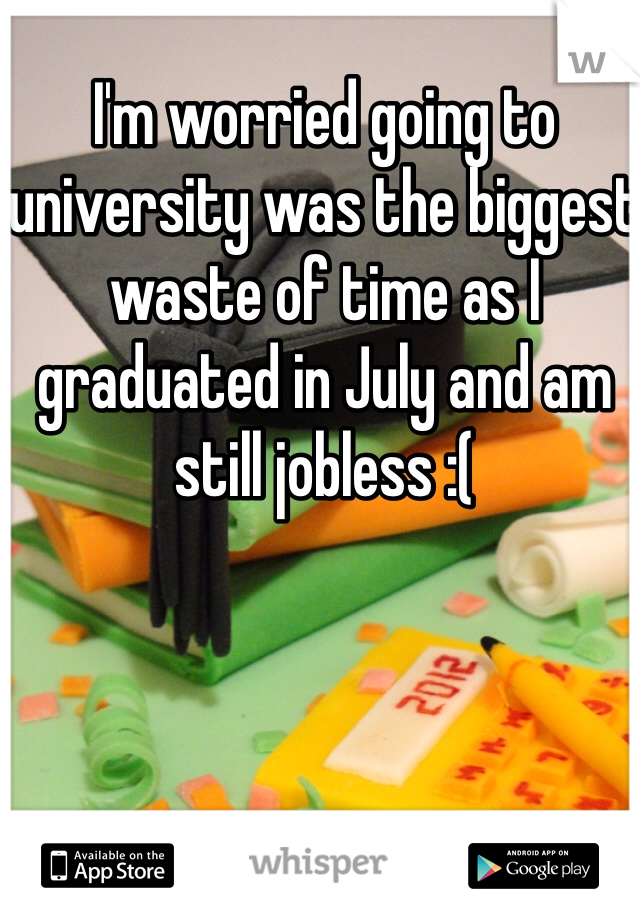 I'm worried going to university was the biggest waste of time as I graduated in July and am still jobless :(
