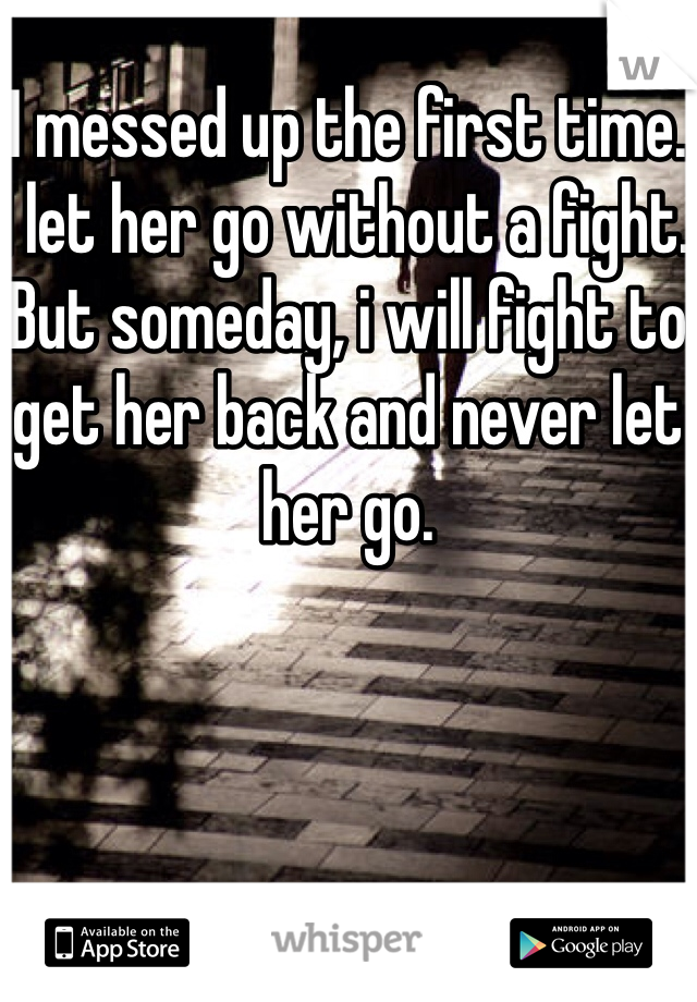 I messed up the first time. I let her go without a fight. But someday, i will fight to get her back and never let her go.