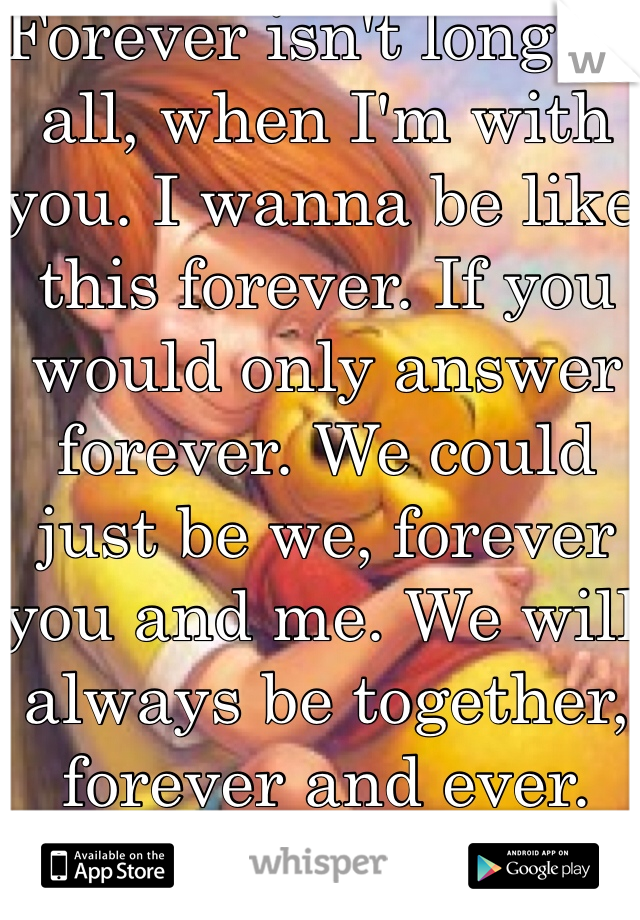 Forever isn't long at all, when I'm with you. I wanna be like this forever. If you would only answer forever. We could just be we, forever you and me. We will always be together, forever and ever.