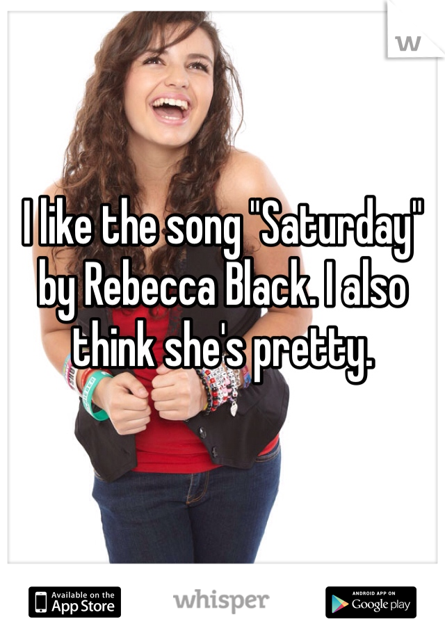 "I like the song ""Saturday"" by Rebecca Black. I also think she's pretty."