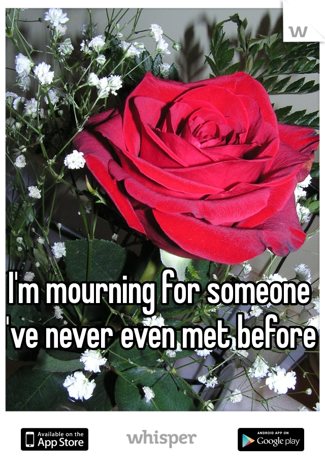 I'm mourning for someone I've never even met before