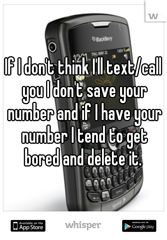 If I don't think I'll text/call you I don't save your number and if I have your number I tend to get bored and delete it.