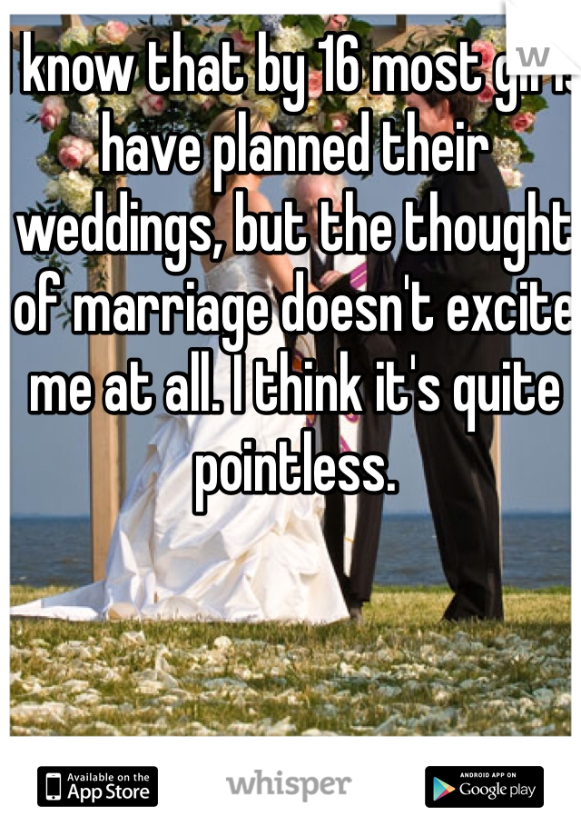 I know that by 16 most girls have planned their weddings, but the thought of marriage doesn't excite me at all. I think it's quite pointless.