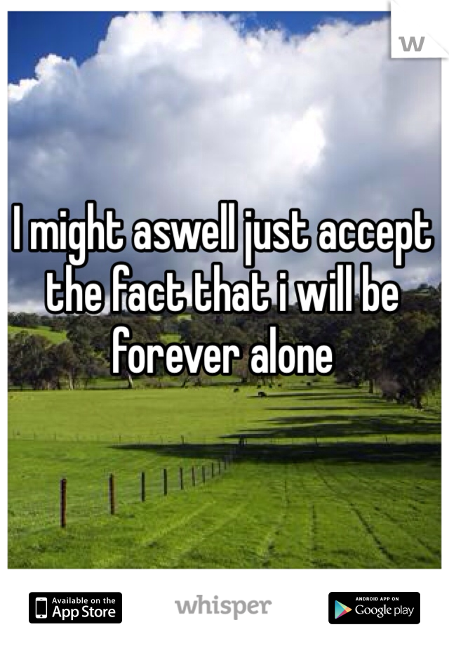 I might aswell just accept the fact that i will be forever alone