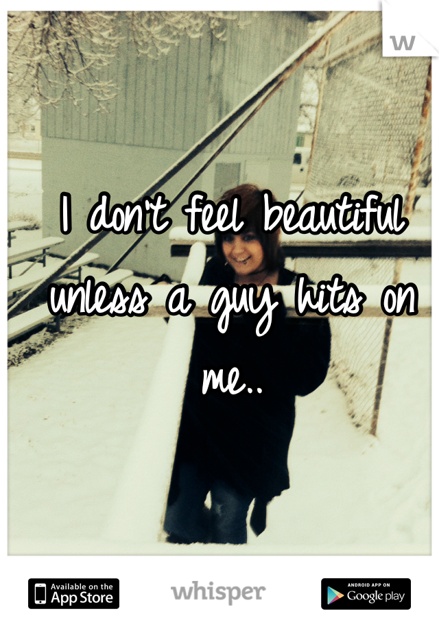 I don't feel beautiful unless a guy hits on me..