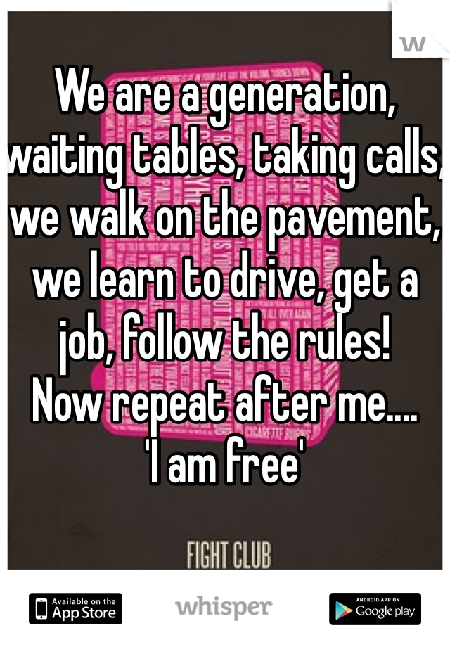 We are a generation, waiting tables, taking calls, we walk on the pavement, we learn to drive, get a job, follow the rules! Now repeat after me....  'I am free'