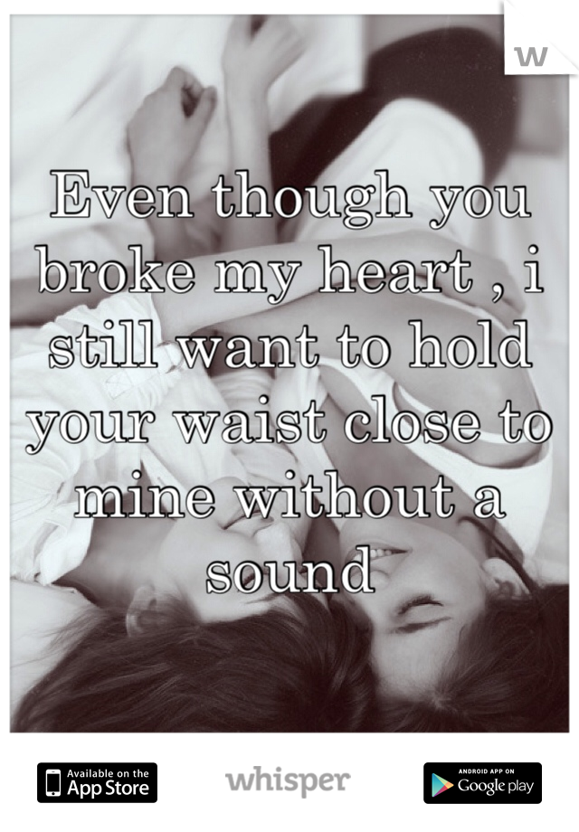 Even though you broke my heart , i still want to hold your waist close to mine without a sound