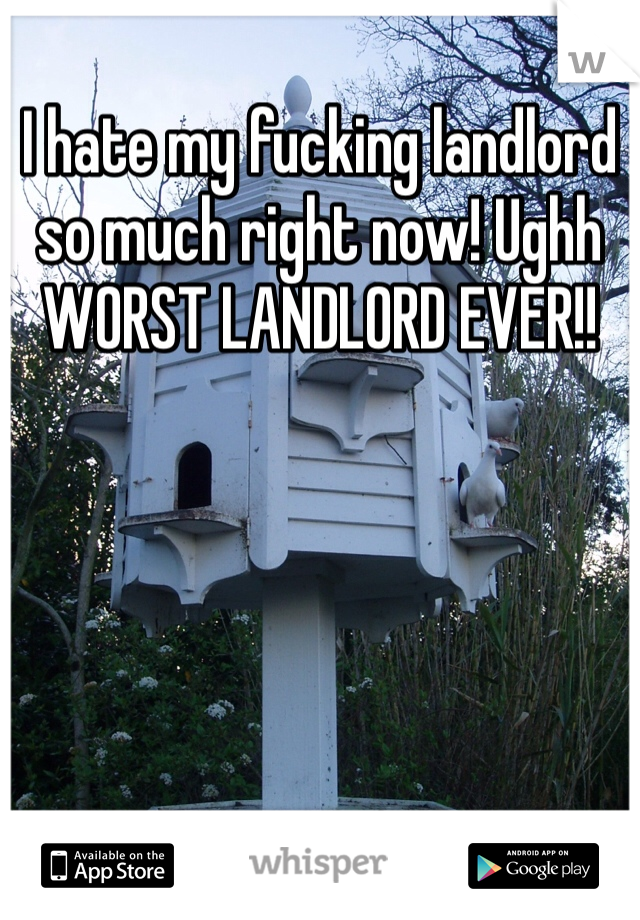 I hate my fucking landlord so much right now! Ughh  WORST LANDLORD EVER!!