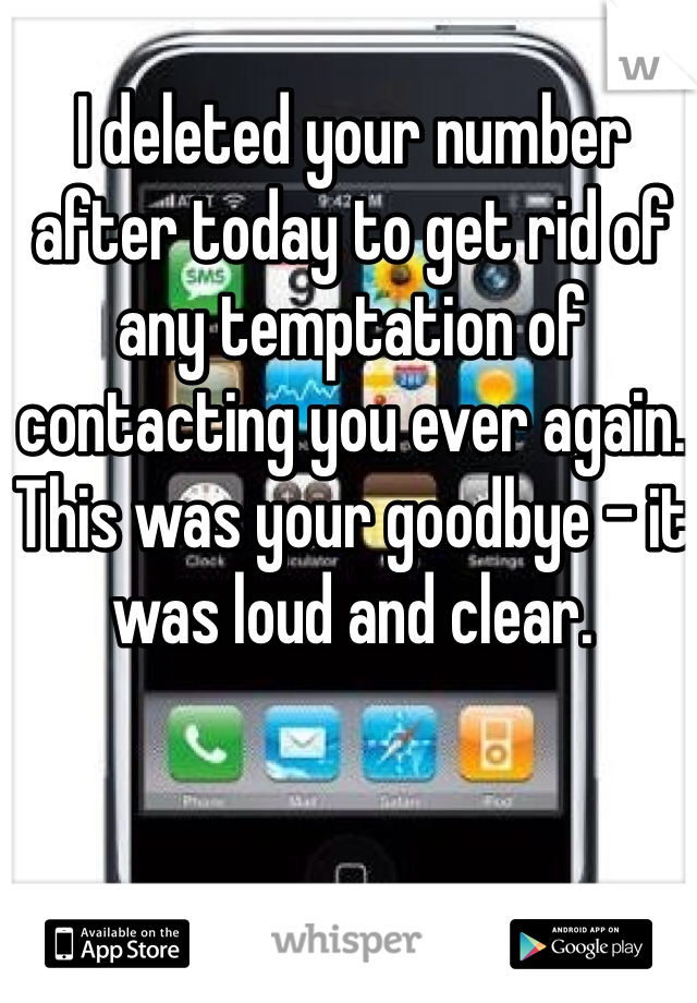 I deleted your number after today to get rid of any temptation of contacting you ever again. This was your goodbye - it was loud and clear.