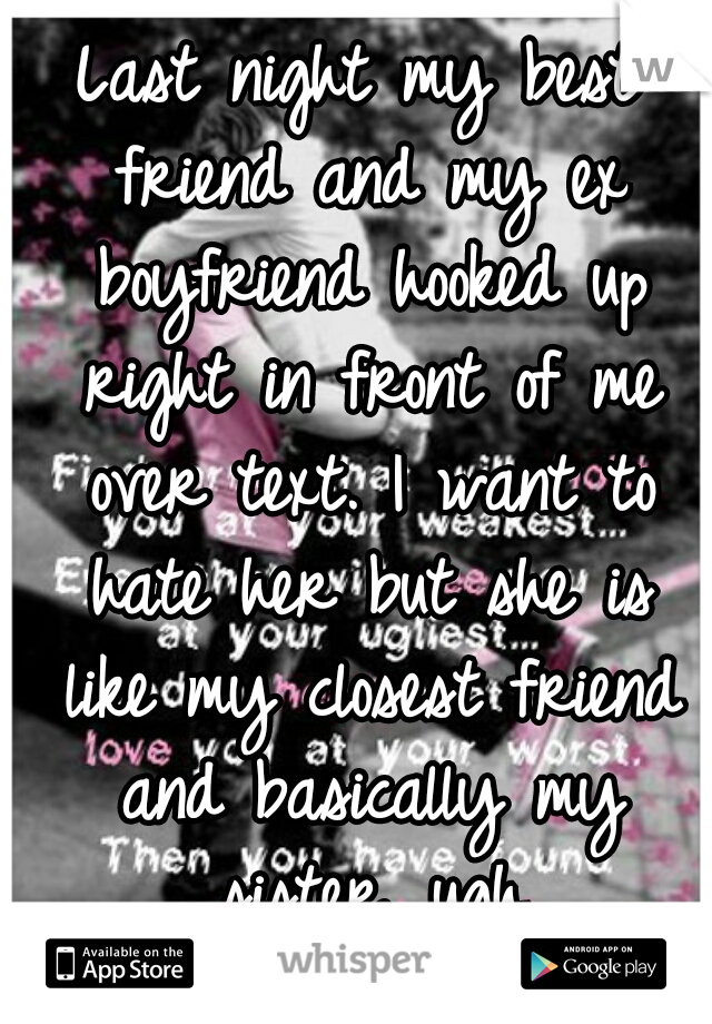 Last night my best friend and my ex boyfriend hooked up right in front of me over text. I want to hate her but she is like my closest friend and basically my sister. ugh