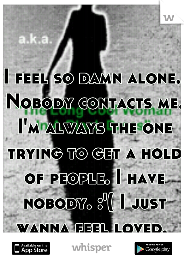 I feel so damn alone. Nobody contacts me. I'm always the one trying to get a hold of people. I have nobody. :'( I just wanna feel loved.