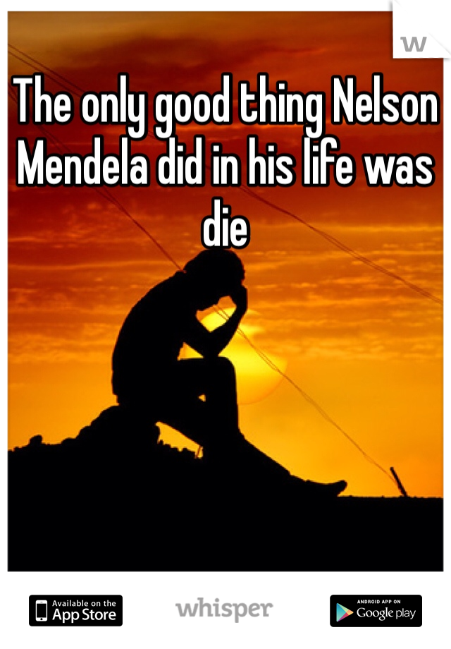 The only good thing Nelson Mendela did in his life was die