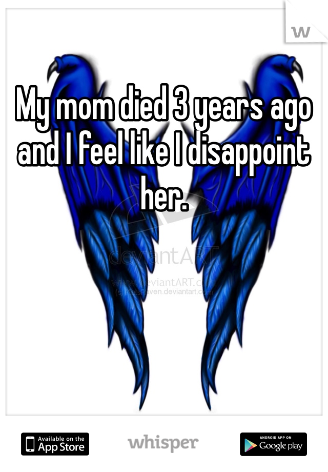 My mom died 3 years ago and I feel like I disappoint her.