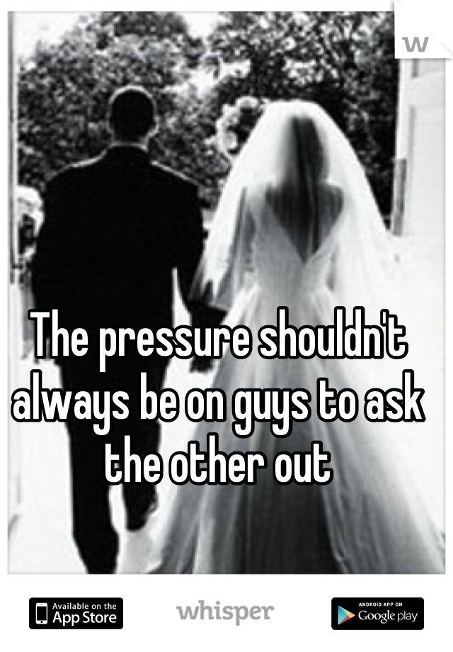 The pressure shouldn't always be on guys to ask the other out