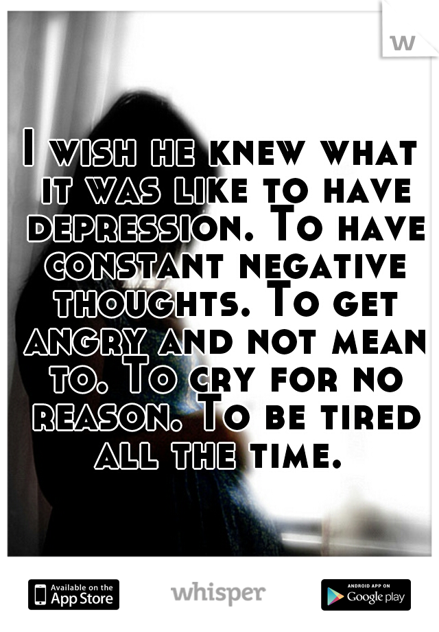 I wish he knew what it was like to have depression. To have constant negative thoughts. To get angry and not mean to. To cry for no reason. To be tired all the time.