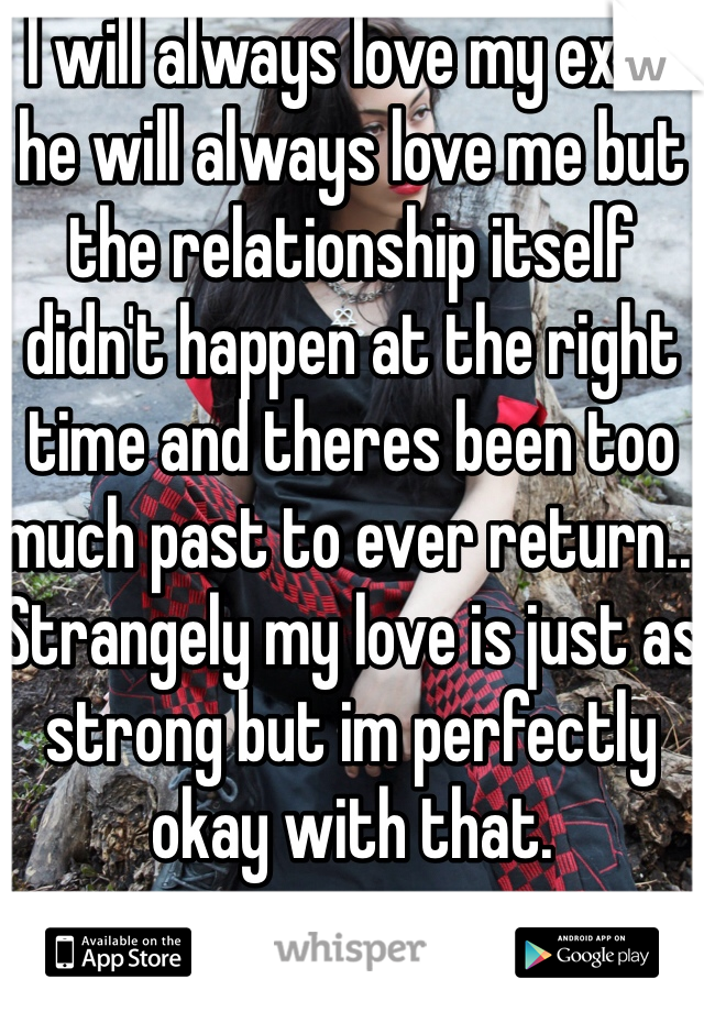 I will always love my ex. & he will always love me but the relationship itself didn't happen at the right time and theres been too much past to ever return... Strangely my love is just as strong but im perfectly okay with that.