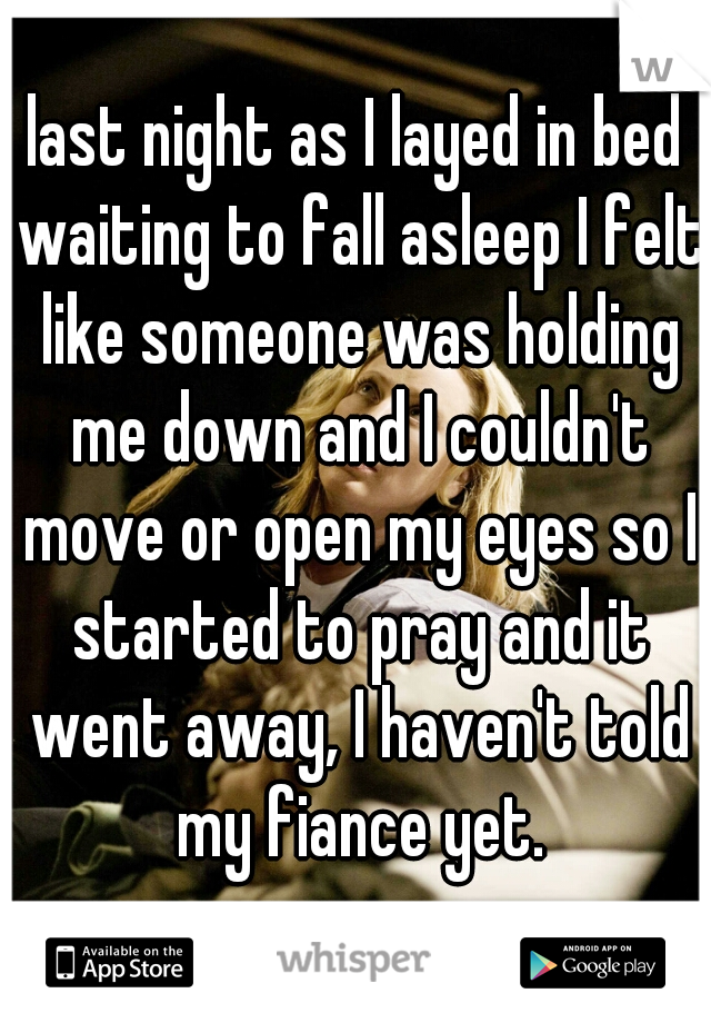 last night as I layed in bed waiting to fall asleep I felt like someone was holding me down and I couldn't move or open my eyes so I started to pray and it went away, I haven't told my fiance yet.