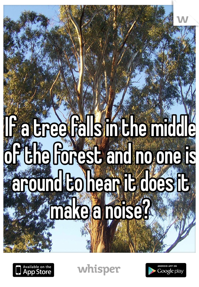If a tree falls in the middle of the forest and no one is around to hear it does it make a noise?