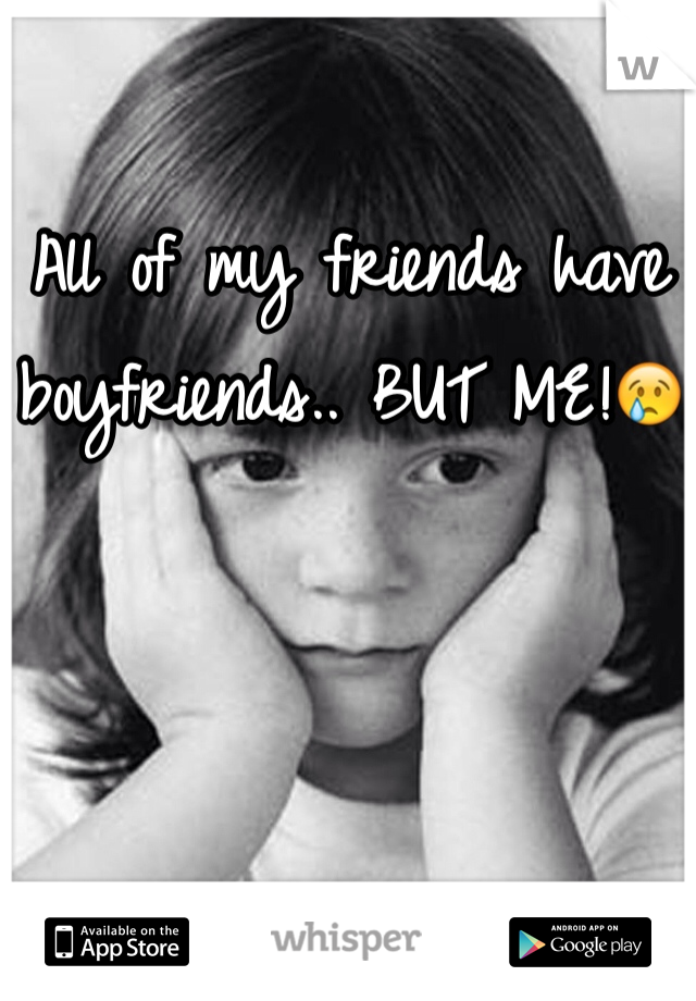 All of my friends have boyfriends.. BUT ME!😢
