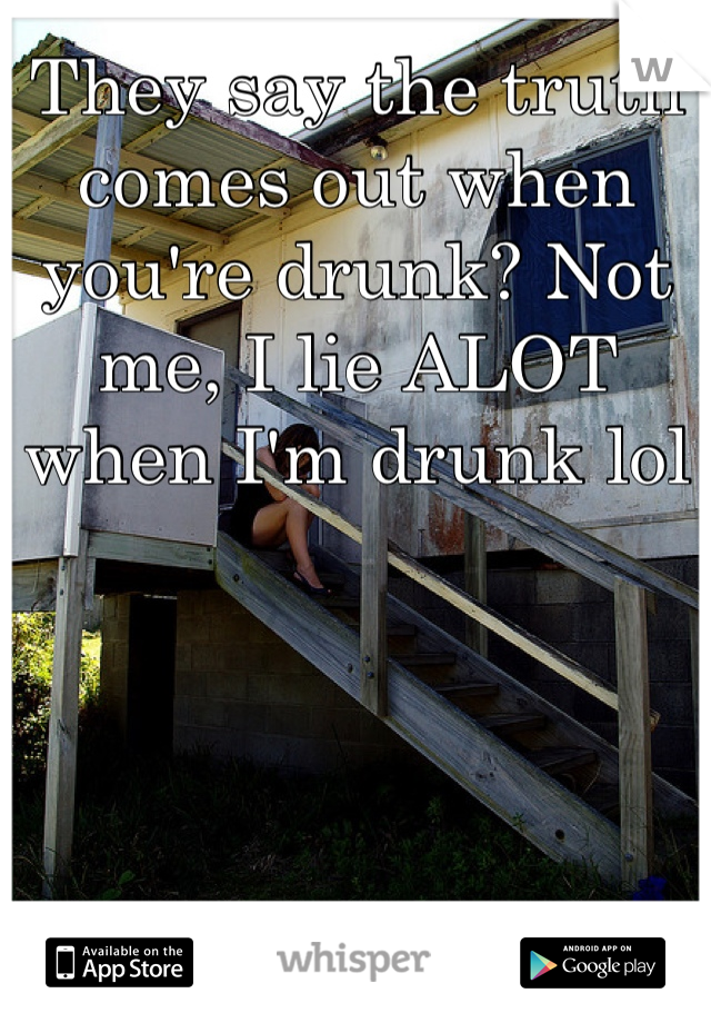 They say the truth comes out when you're drunk? Not me, I lie ALOT when I'm drunk lol