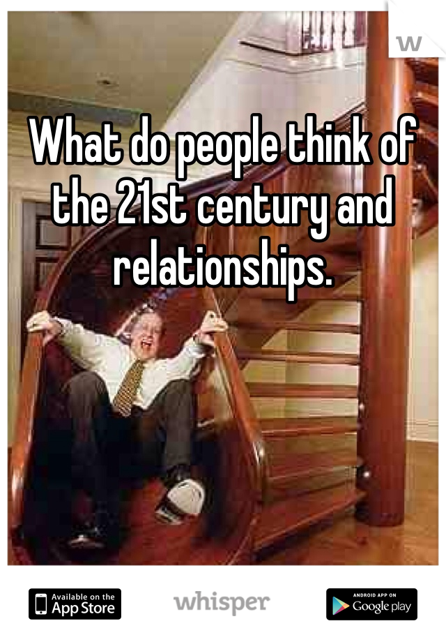 What do people think of the 21st century and relationships.