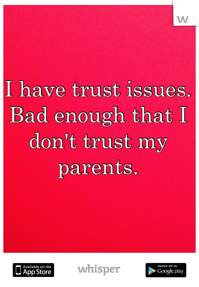 I have trust issues. Bad enough that I don't trust my parents.