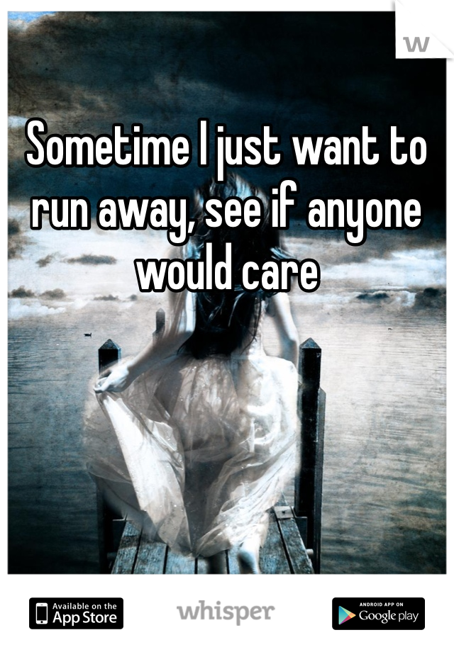 Sometime I just want to run away, see if anyone would care