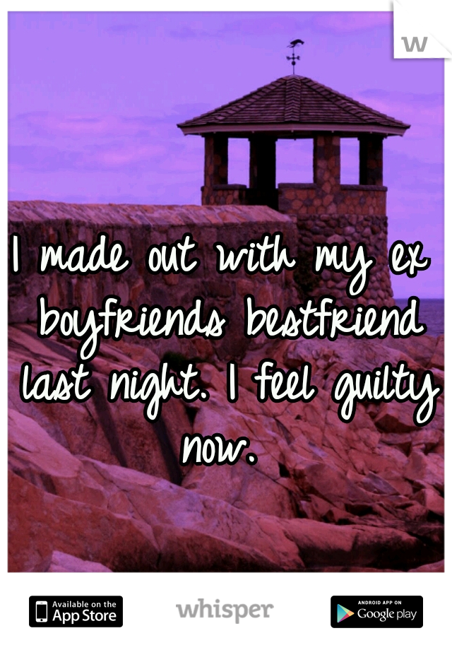 I made out with my ex boyfriends bestfriend last night. I feel guilty now.